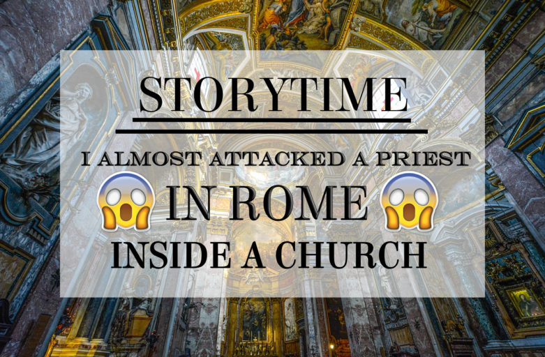Story Time: How I almost attacked a priest. In Rome. Inside a church.