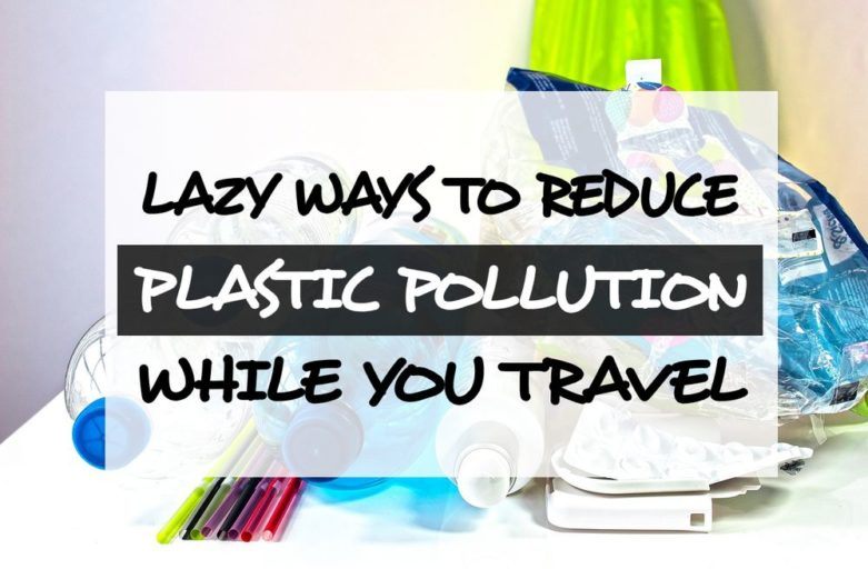 Lazy ways to the reduce the plastic pollution problem while you travel